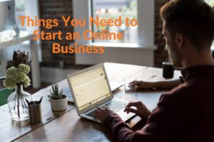 Things You Need to Start an Online Business